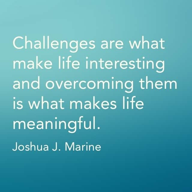 Challenges are what make life interesting and overcoming them is what makes life meaningful.