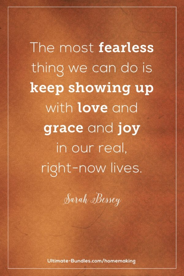 The most fearless thing we can do is keep showing up with love and grace and joy in our real, right-now lives.  – Sarah Bessey - Banish Crabby Mom - Resources and tips to help moms have a better attitude all day long no matter what the children are doing. True thoughts and words for life led with gratitude, abundance, and joy.