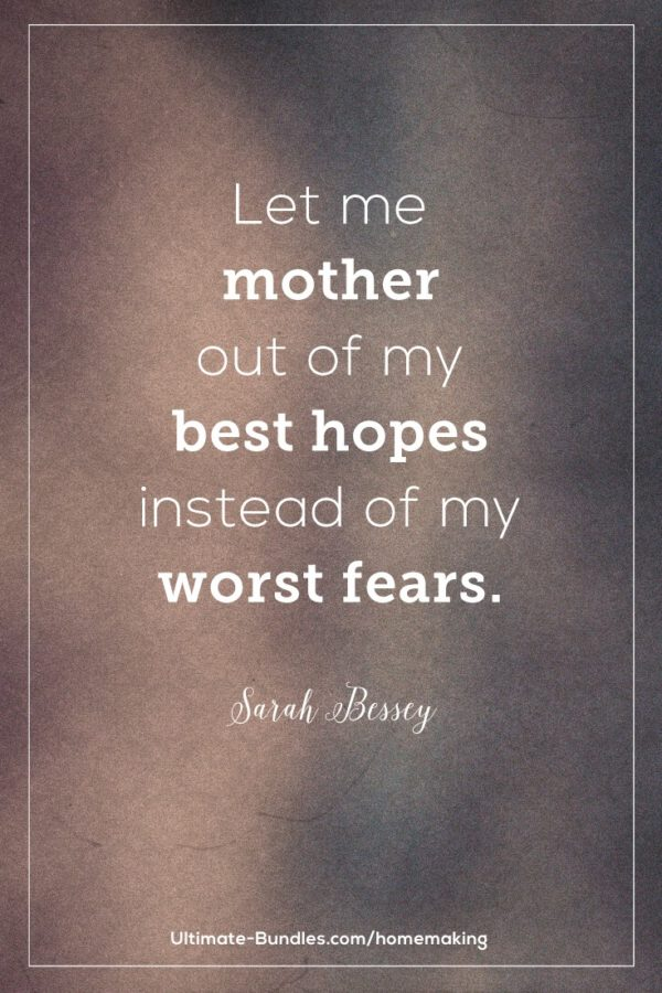 Let me mother out of my best hopes instead of my worst fears. – Sarah Bessey - Banish Crabby Mom - Resources and tips to help moms have a better attitude all day long no matter what the children are doing. True thoughts and words for life led with gratitude, abundance, and joy.