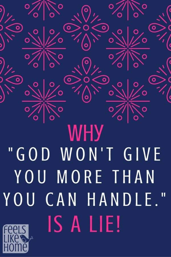 "Well-meaning people often say, ""God won't give you more than you can handle,"" but this could not be further from the truth. He can, and He will. Here's why and what you can do about it."